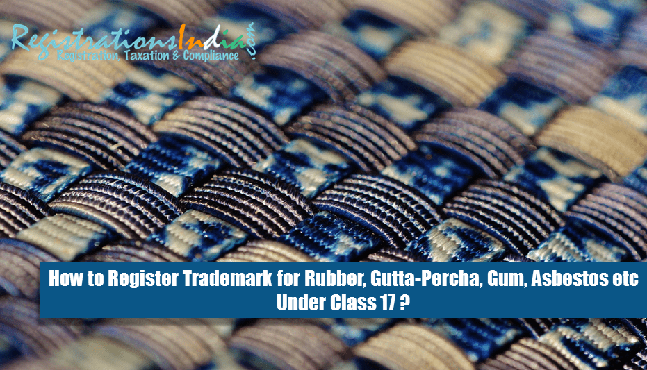 How to Register Trademark for Rubber, Gutta-Percha, Gum, Asbestos etc Under Class 17?