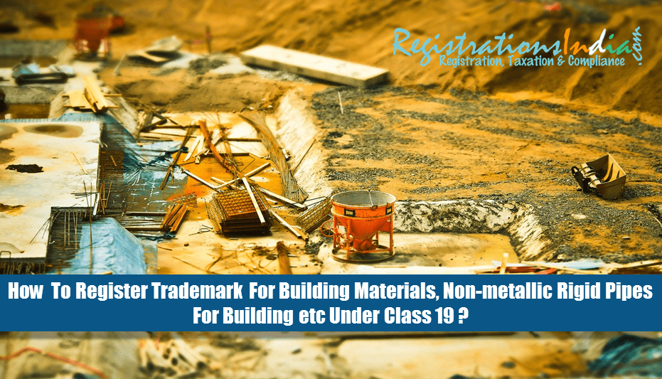 How to Register Trademark for Building Materials, Non-metallic Rigid Pipes for Building etc Under Class 19?