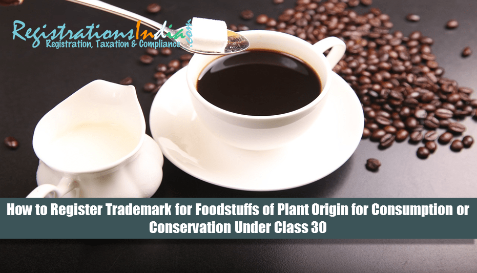 How to Register Trademark for Foodstuffs of Plant Origin for Consumption or Conservation Under Class 30