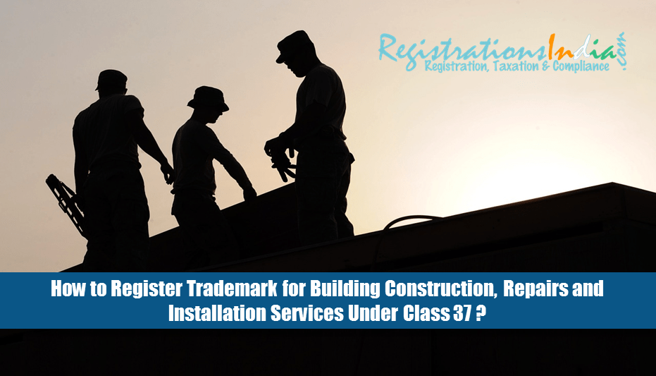 How to Register Trademark for Building Construction, Repairs and Installation Services Under Class 37?